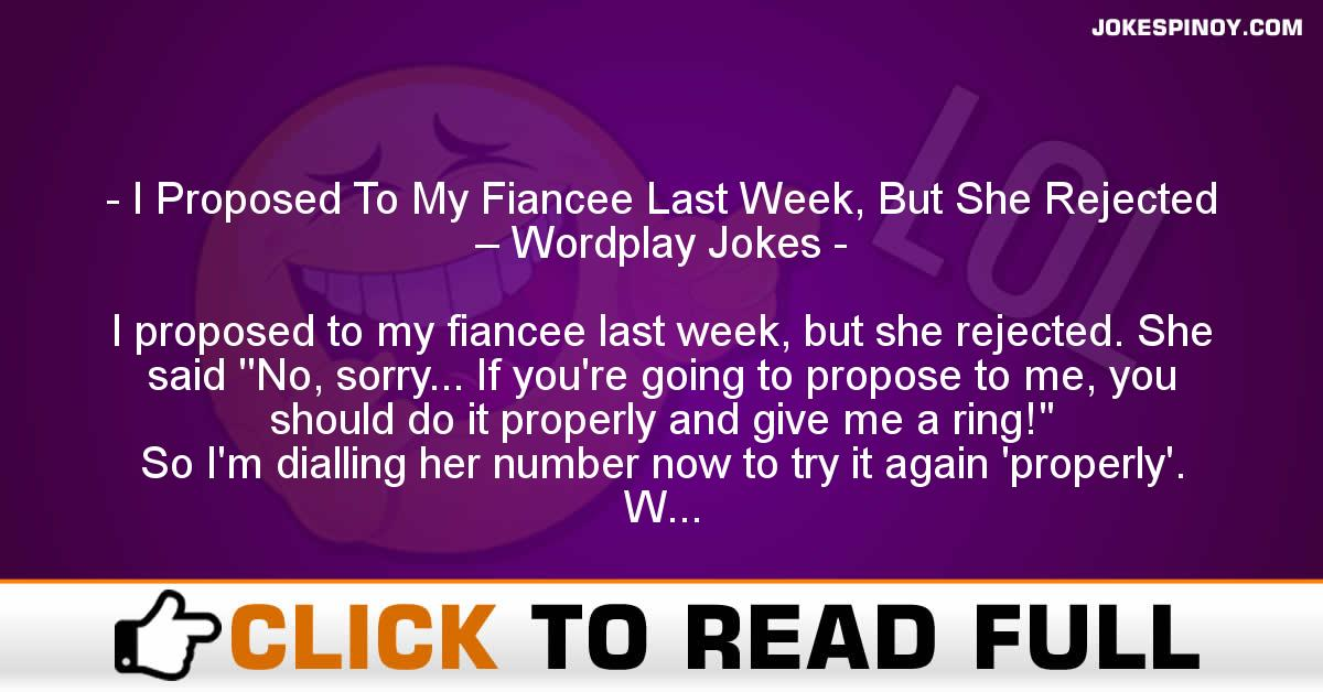 I Proposed To My Fiancee Last Week, But She Rejected – Wordplay Jokes
