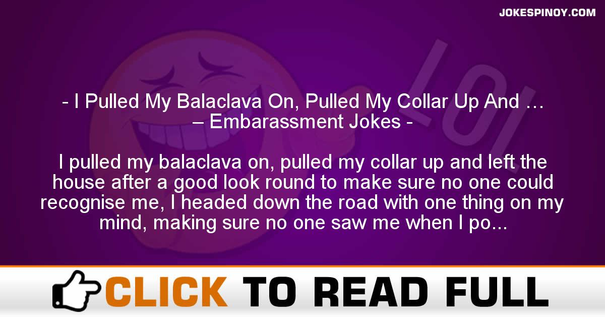I Pulled My Balaclava On, Pulled My Collar Up And … – Embarassment Jokes