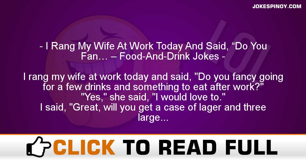 """I Rang My Wife At Work Today And Said, """"Do You Fan… – Food-And-Drink Jokes"""