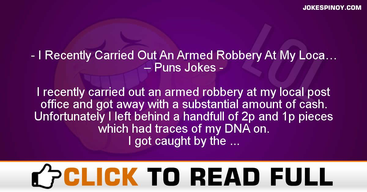 I Recently Carried Out An Armed Robbery At My Loca… – Puns Jokes