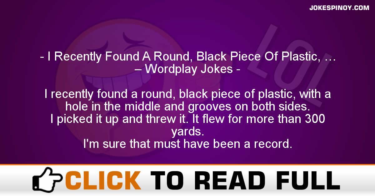I Recently Found A Round, Black Piece Of Plastic, … – Wordplay Jokes