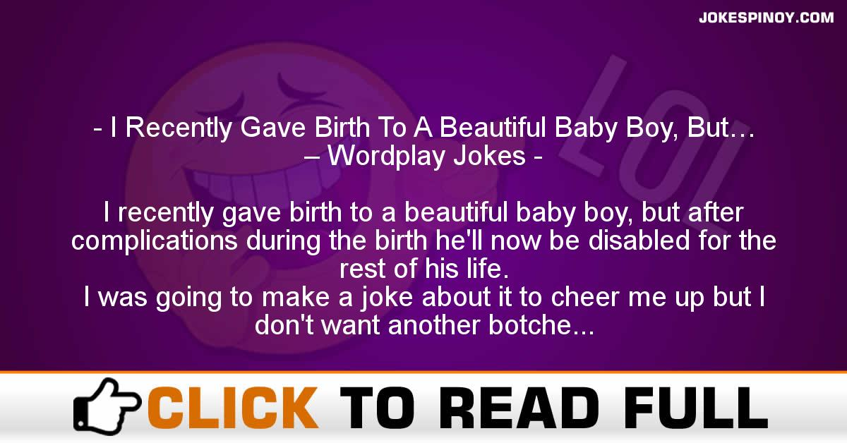 I Recently Gave Birth To A Beautiful Baby Boy, But… – Wordplay Jokes