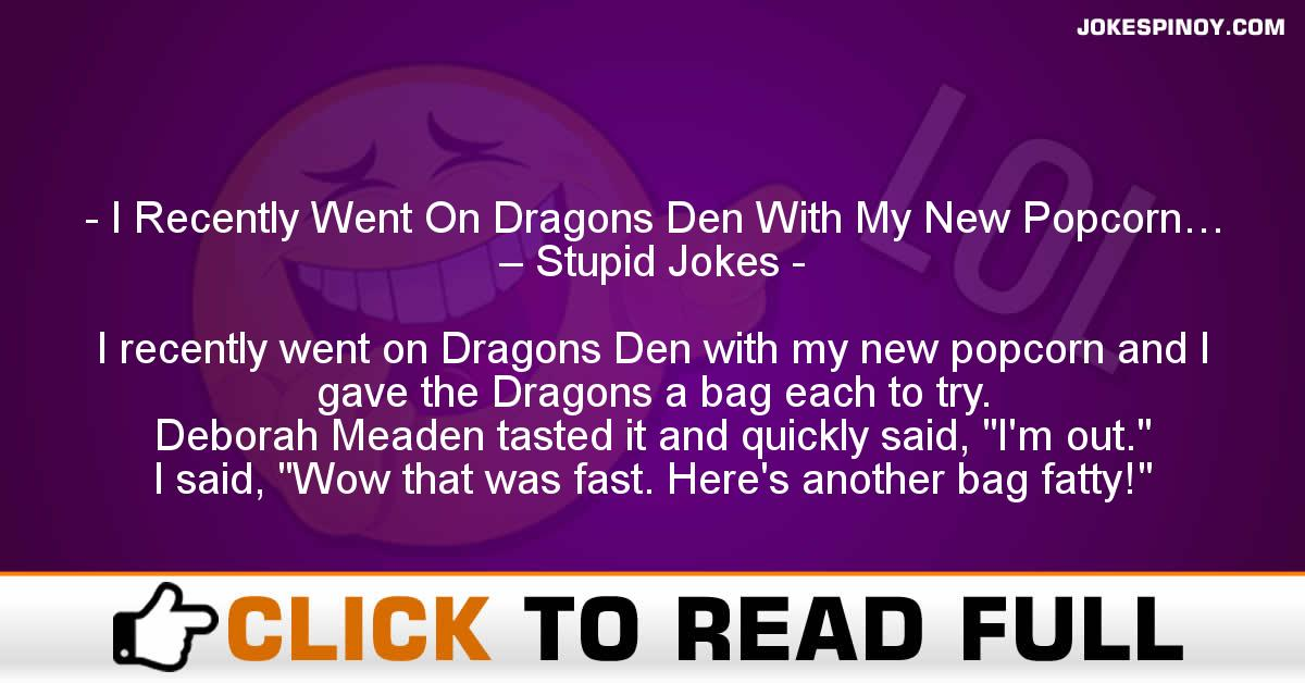 I Recently Went On Dragons Den With My New Popcorn… – Stupid Jokes