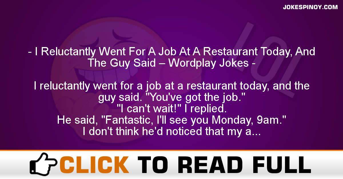 I Reluctantly Went For A Job At A Restaurant Today, And The Guy Said – Wordplay Jokes