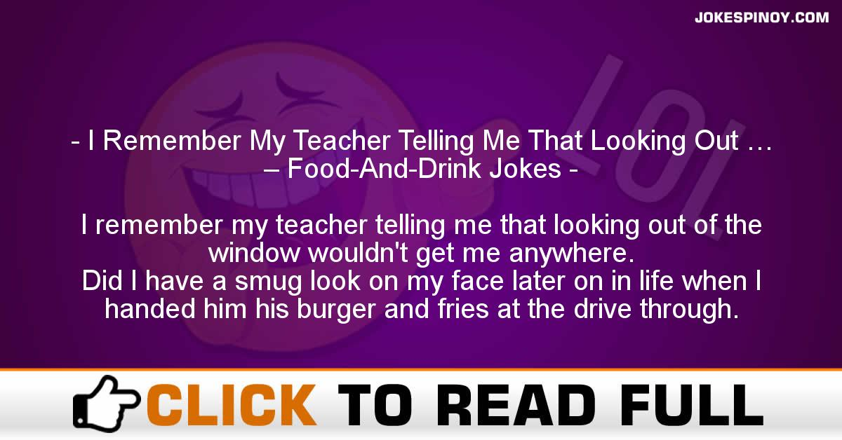 I Remember My Teacher Telling Me That Looking Out … – Food-And-Drink Jokes