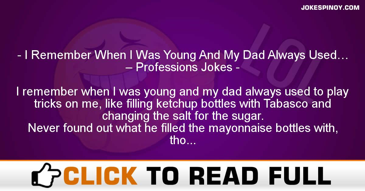 I Remember When I Was Young And My Dad Always Used… – Professions Jokes