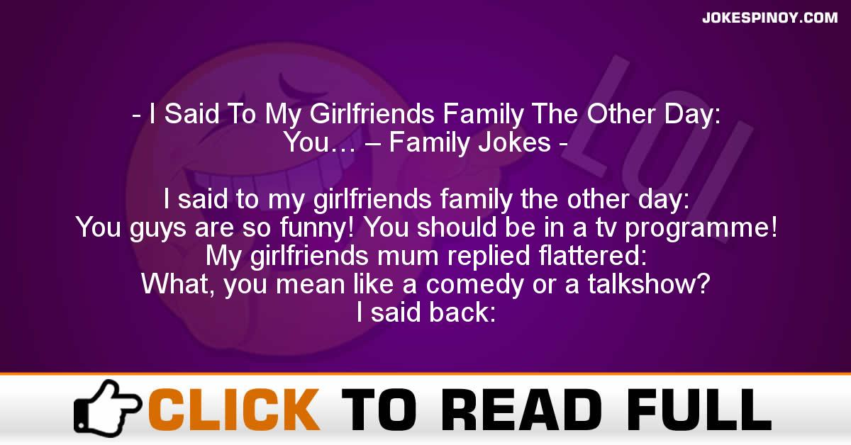 I Said To My Girlfriends Family The Other Day: You… – Family Jokes