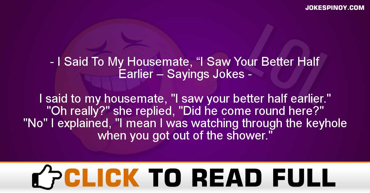 "I Said To My Housemate, ""I Saw Your Better Half Earlier – Sayings Jokes"