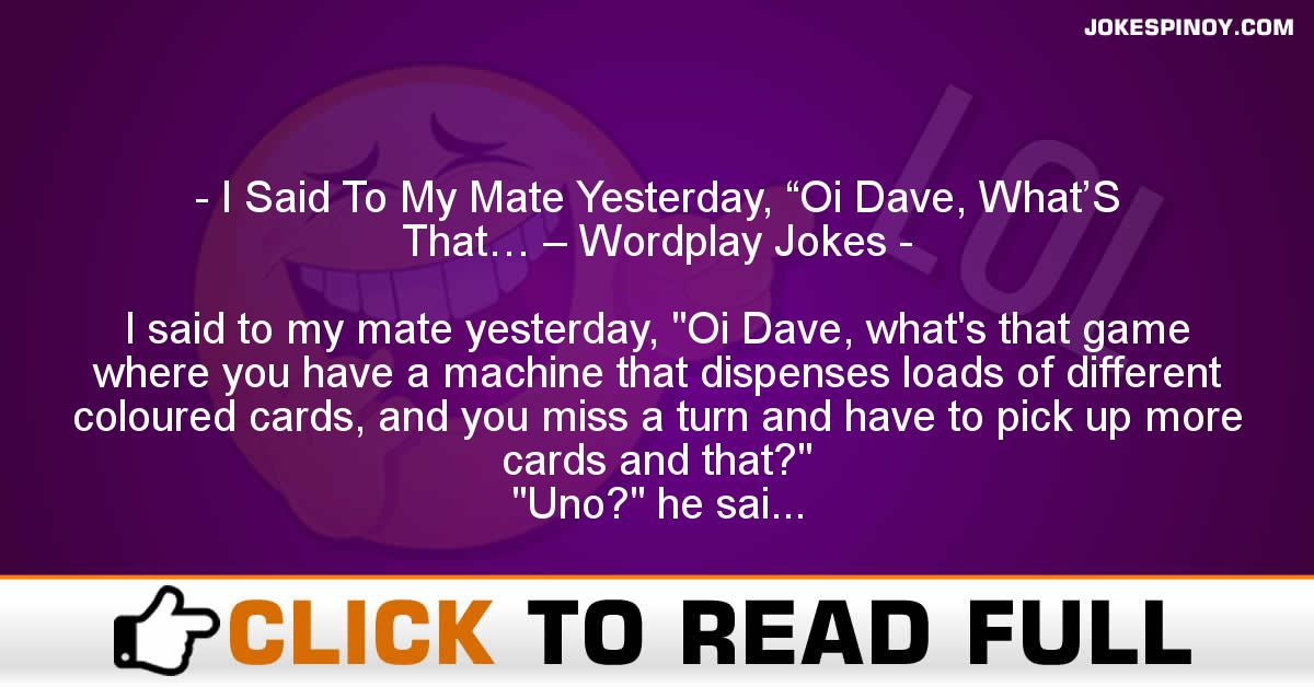 "I Said To My Mate Yesterday, ""Oi Dave, What'S That… – Wordplay Jokes"