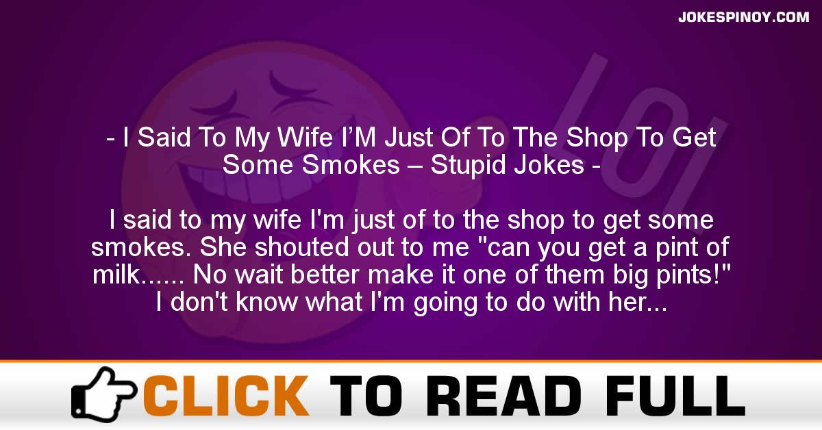I Said To My Wife I'M Just Of To The Shop To Get Some Smokes – Stupid Jokes