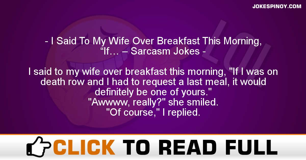 "I Said To My Wife Over Breakfast This Morning, ""If… – Sarcasm Jokes"