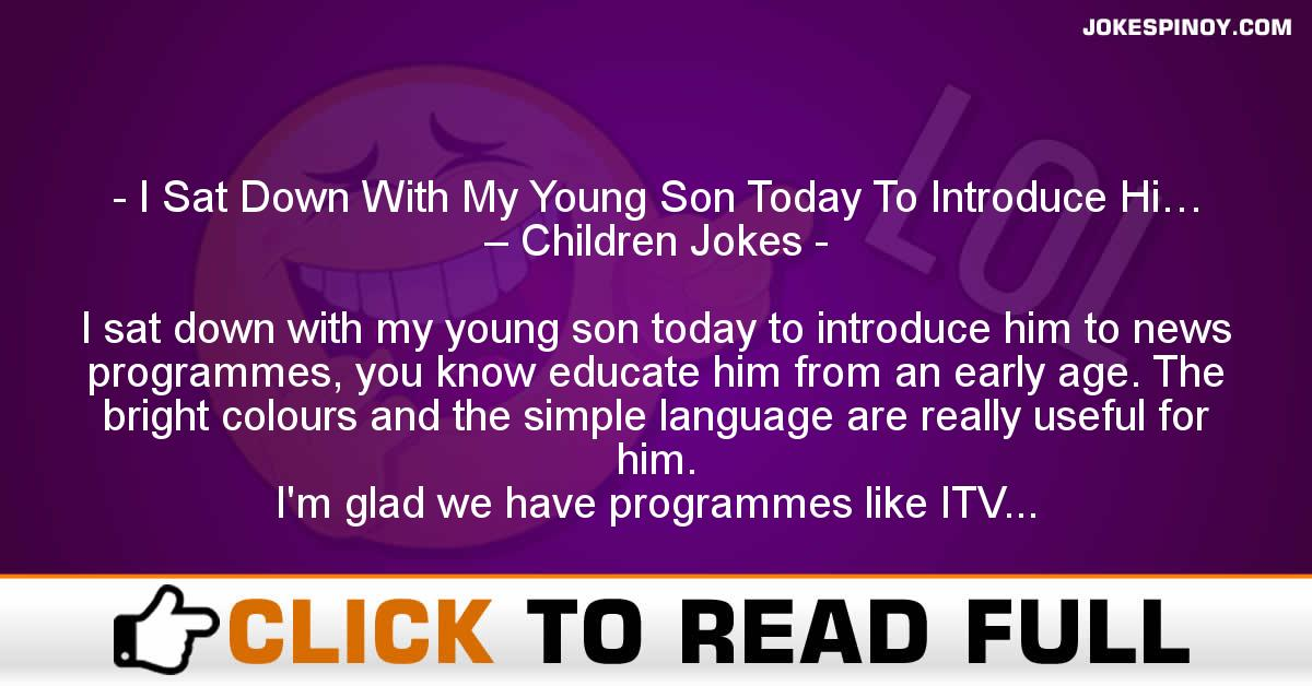 I Sat Down With My Young Son Today To Introduce Hi… – Children Jokes
