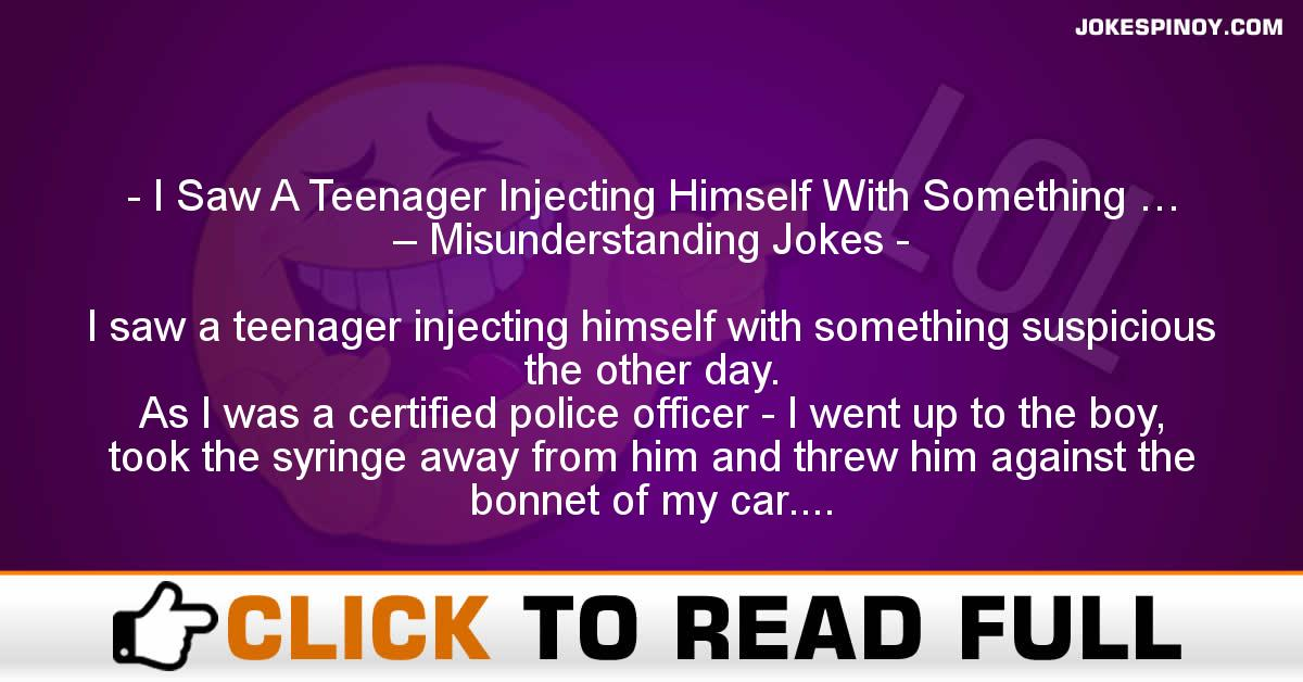 I Saw A Teenager Injecting Himself With Something … – Misunderstanding Jokes
