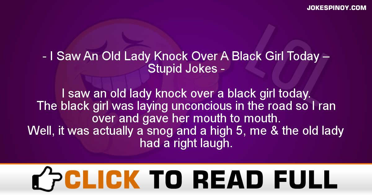 I Saw An Old Lady Knock Over A Black Girl Today – Stupid Jokes