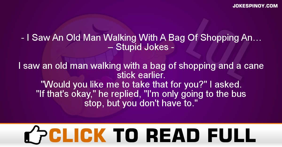 I Saw An Old Man Walking With A Bag Of Shopping An… – Stupid Jokes