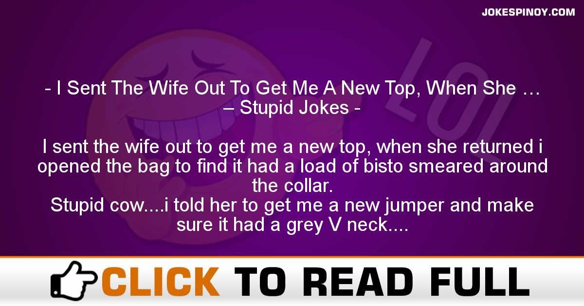 I Sent The Wife Out To Get Me A New Top, When She … – Stupid Jokes