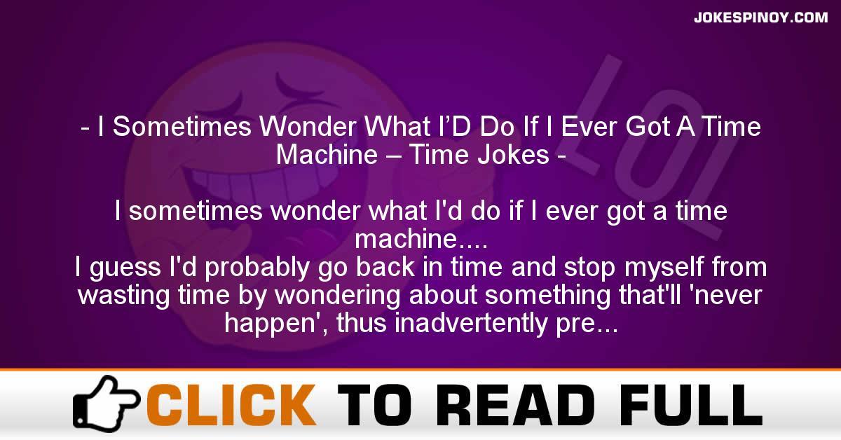 I Sometimes Wonder What I'D Do If I Ever Got A Time Machine – Time Jokes