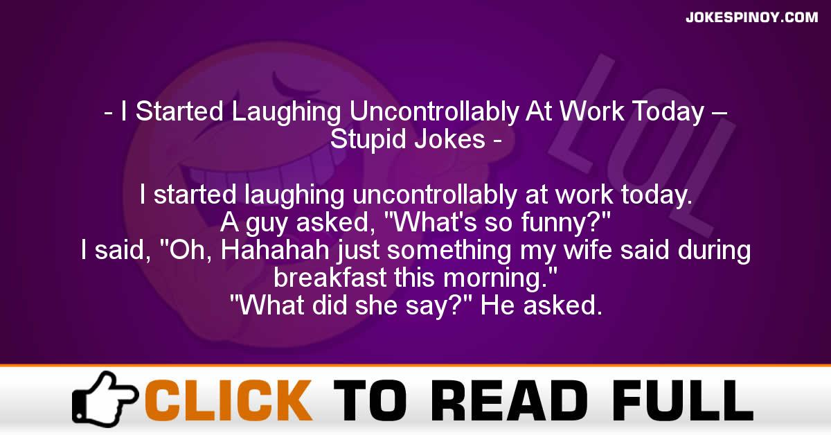 I Started Laughing Uncontrollably At Work Today – Stupid Jokes