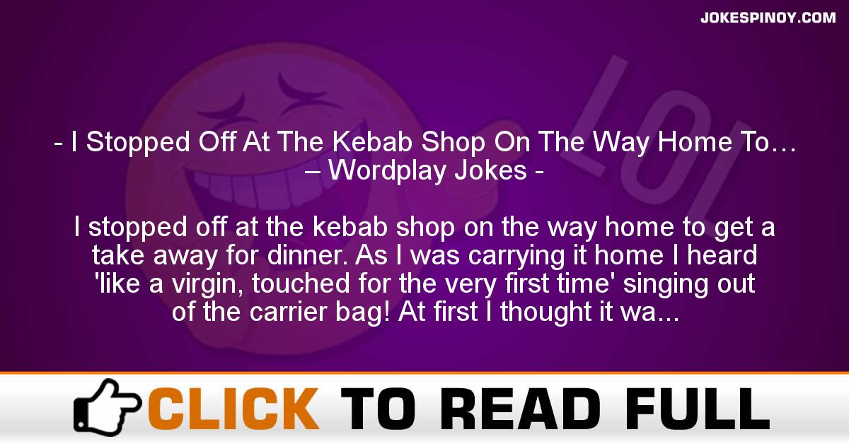 I Stopped Off At The Kebab Shop On The Way Home To… – Wordplay Jokes