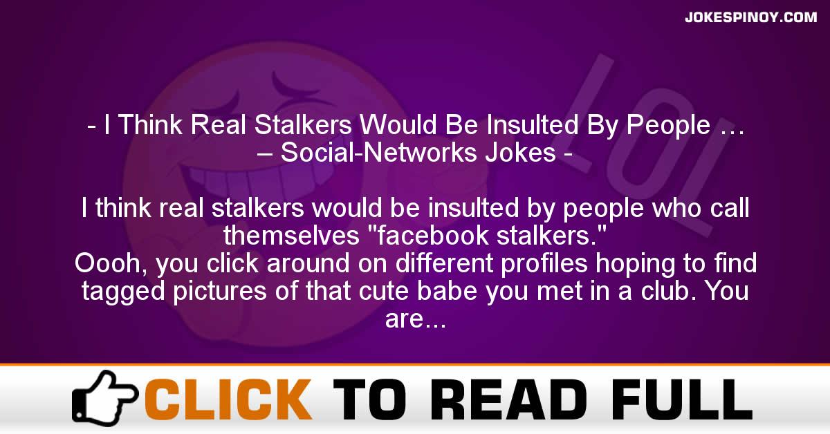 I Think Real Stalkers Would Be Insulted By People … – Social-Networks Jokes