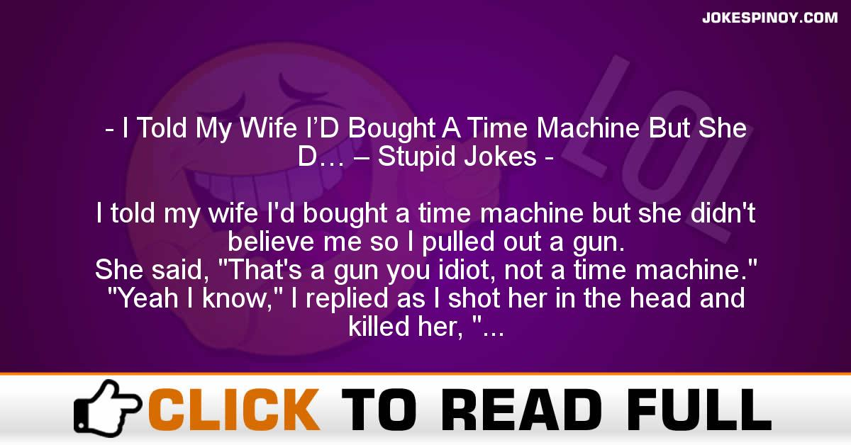 I Told My Wife I'D Bought A Time Machine But She D… – Stupid Jokes