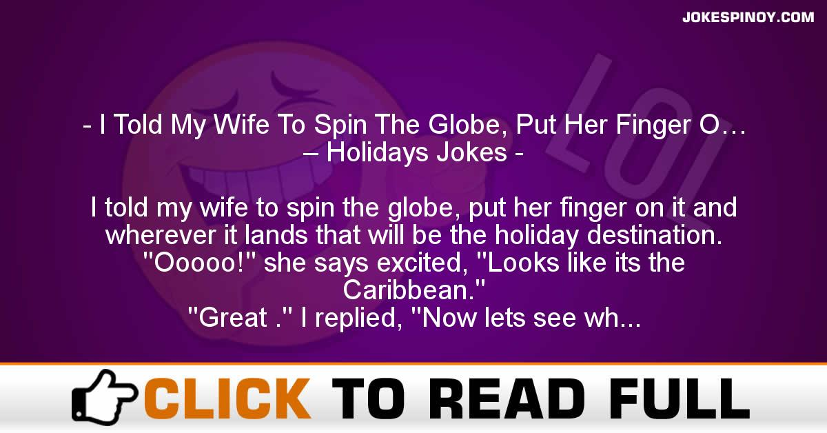 I Told My Wife To Spin The Globe, Put Her Finger O… – Holidays Jokes