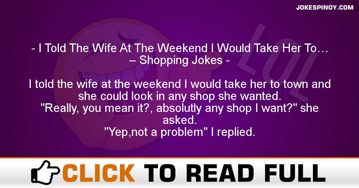 I Told The Wife At The Weekend I Would Take Her To… – Shopping Jokes