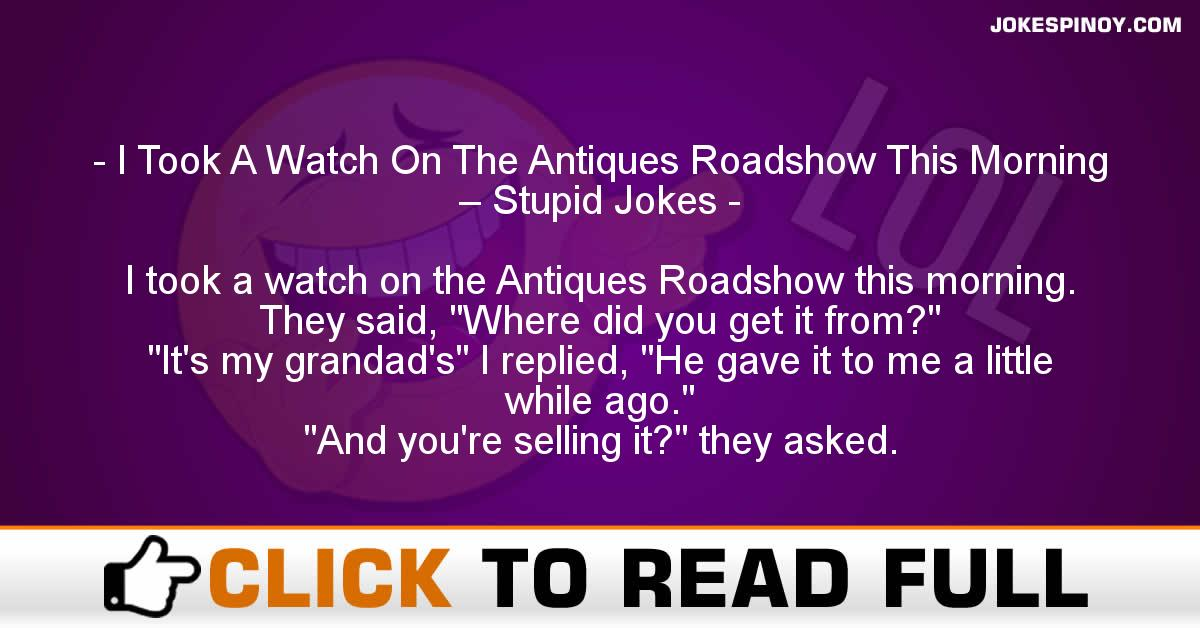 I Took A Watch On The Antiques Roadshow This Morning – Stupid Jokes
