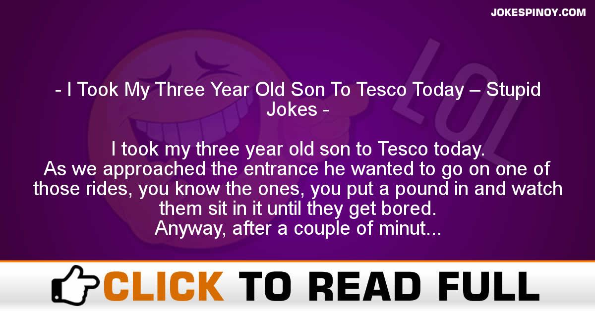 I Took My Three Year Old Son To Tesco Today – Stupid Jokes