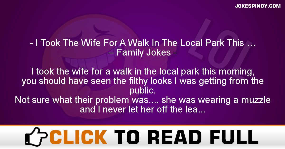I Took The Wife For A Walk In The Local Park This … – Family Jokes