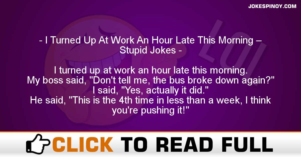 I Turned Up At Work An Hour Late This Morning – Stupid Jokes