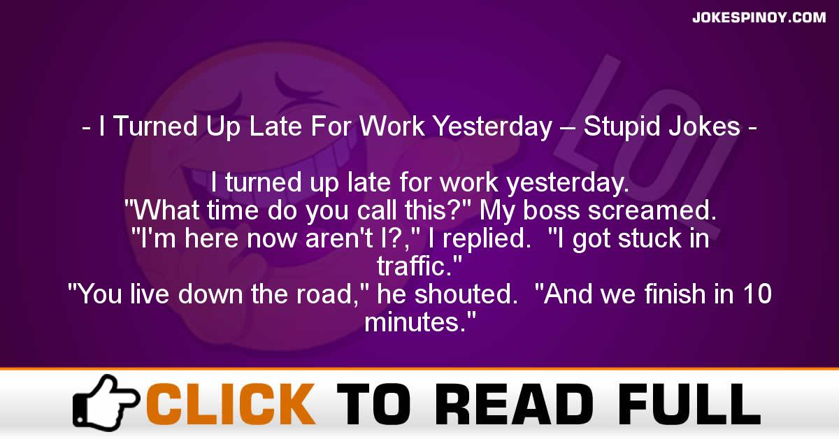 I Turned Up Late For Work Yesterday – Stupid Jokes
