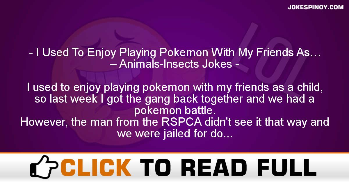 I Used To Enjoy Playing Pokemon With My Friends As… – Animals-Insects Jokes