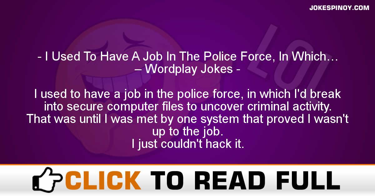 I Used To Have A Job In The Police Force, In Which… – Wordplay Jokes