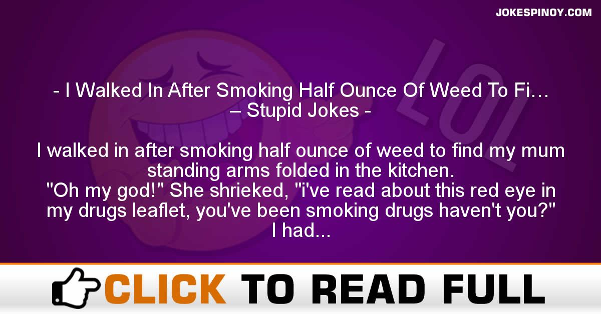 I Walked In After Smoking Half Ounce Of Weed To Fi… – Stupid Jokes
