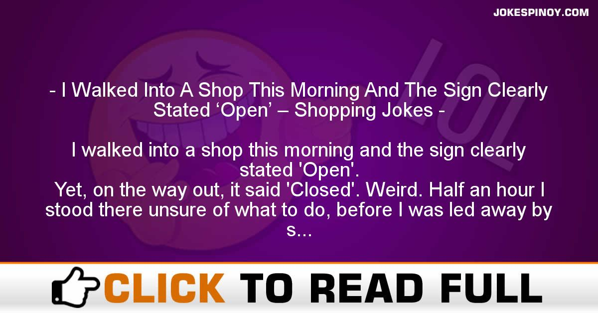 I Walked Into A Shop This Morning And The Sign Clearly Stated 'Open' – Shopping Jokes