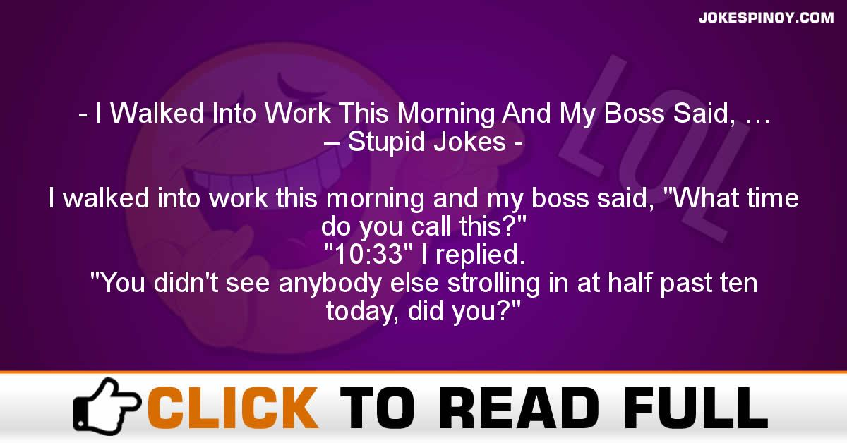 I Walked Into Work This Morning And My Boss Said, … – Stupid Jokes
