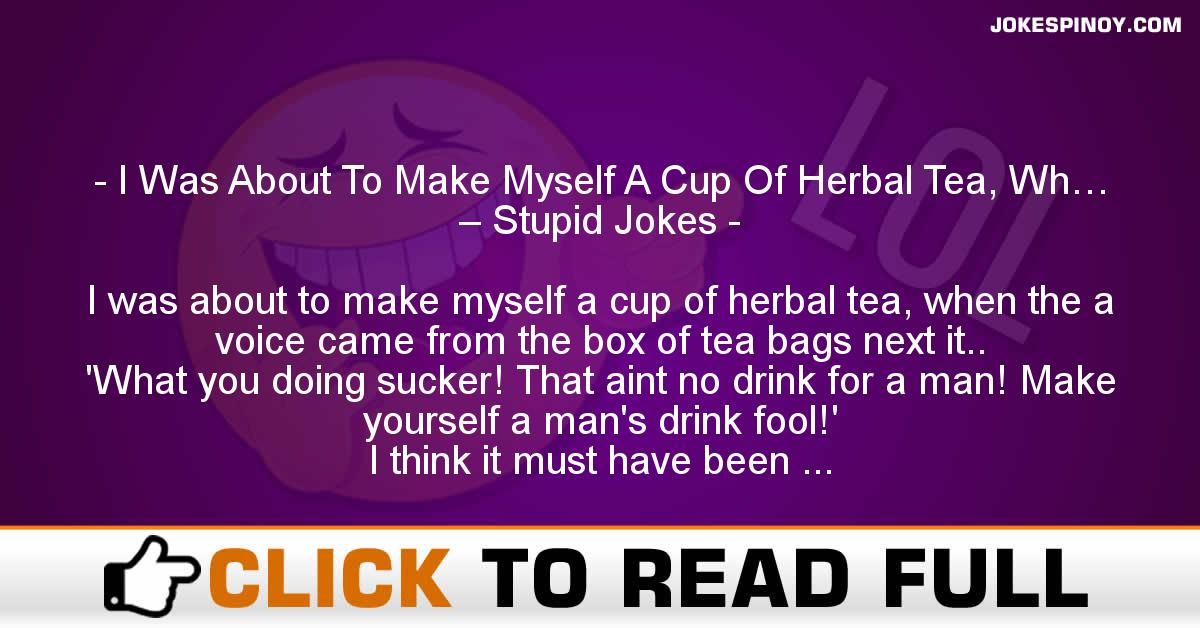 I Was About To Make Myself A Cup Of Herbal Tea, Wh… – Stupid Jokes