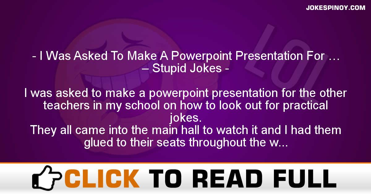 I Was Asked To Make A Powerpoint Presentation For … – Stupid Jokes