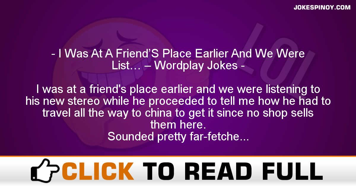 I Was At A Friend'S Place Earlier And We Were List… – Wordplay Jokes