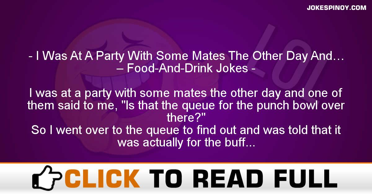 I Was At A Party With Some Mates The Other Day And… – Food-And-Drink Jokes