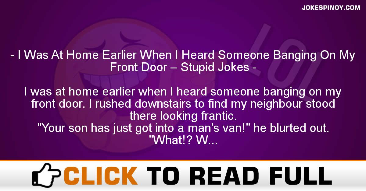 I Was At Home Earlier When I Heard Someone Banging On My Front Door – Stupid Jokes