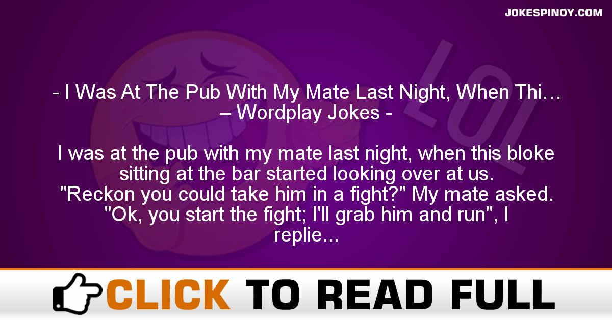 I Was At The Pub With My Mate Last Night, When Thi… – Wordplay Jokes