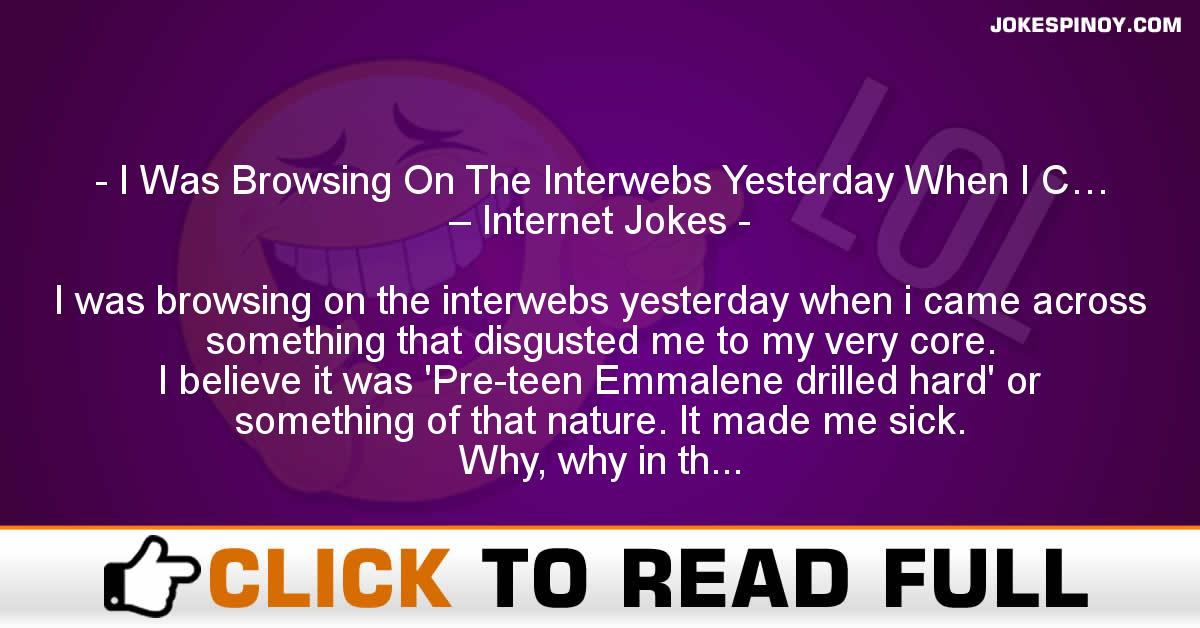I Was Browsing On The Interwebs Yesterday When I C… – Internet Jokes