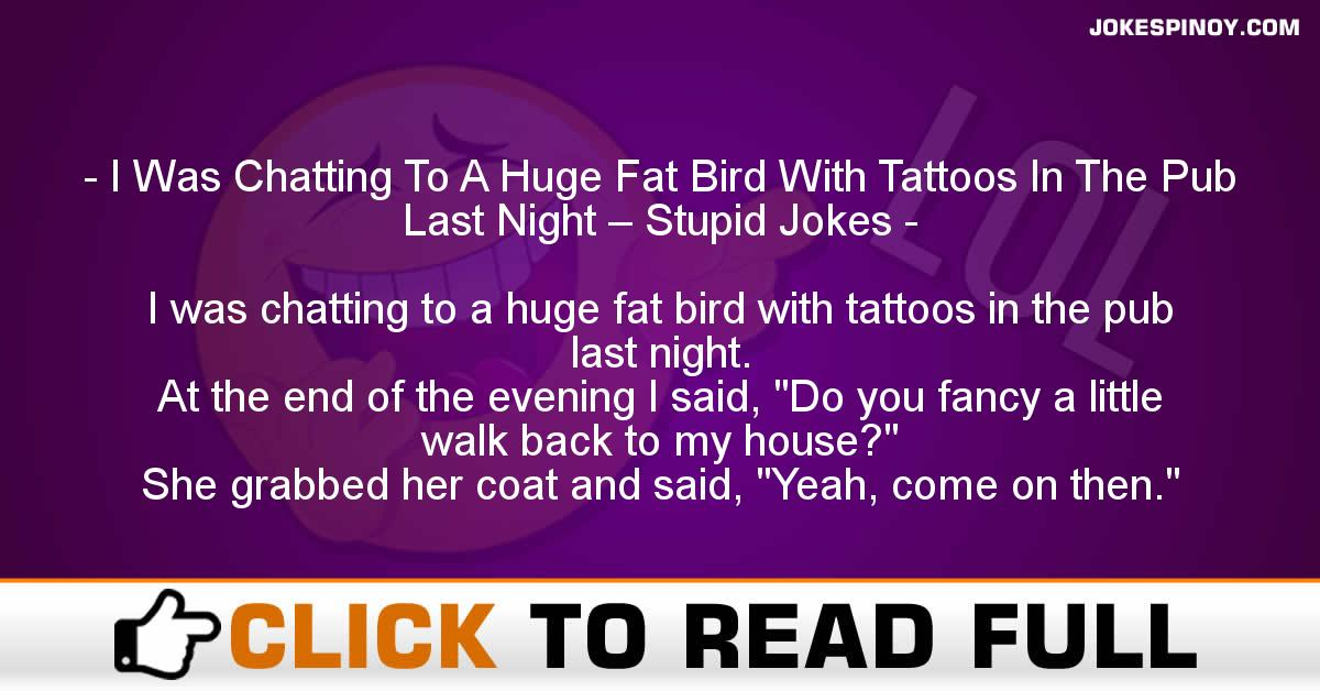 I Was Chatting To A Huge Fat Bird With Tattoos In The Pub Last Night – Stupid Jokes