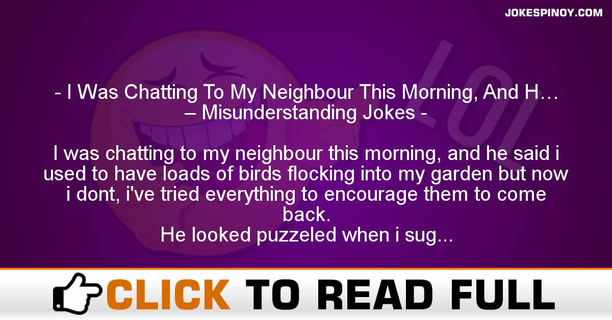 I Was Chatting To My Neighbour This Morning, And H… – Misunderstanding Jokes