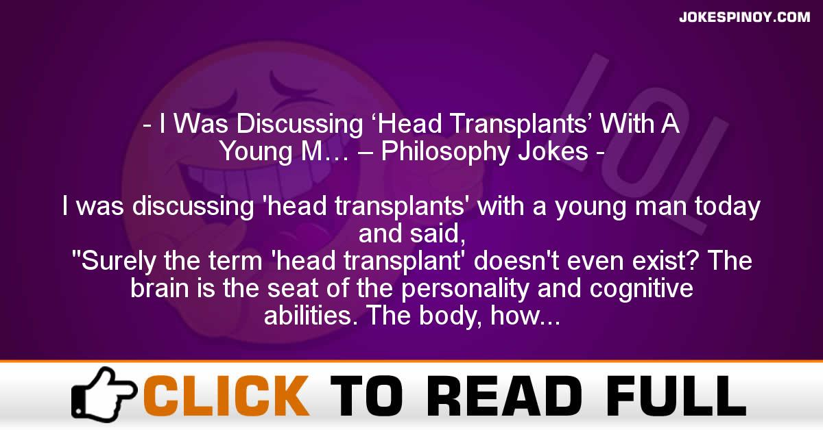 I Was Discussing 'Head Transplants' With A Young M… – Philosophy Jokes