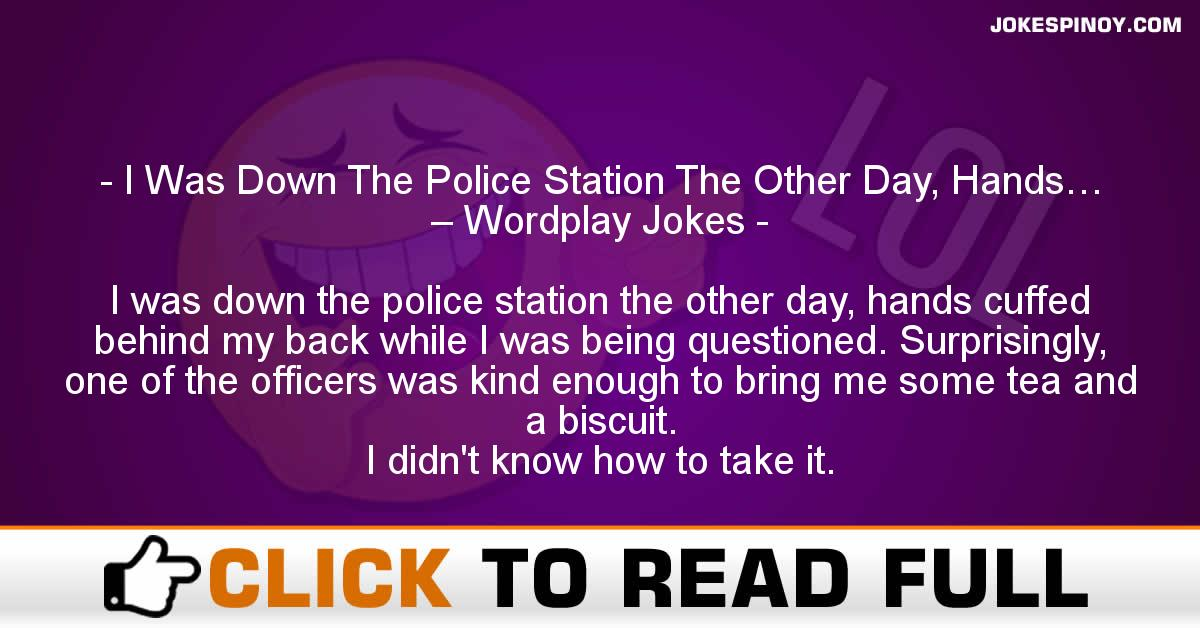 I Was Down The Police Station The Other Day, Hands… – Wordplay Jokes