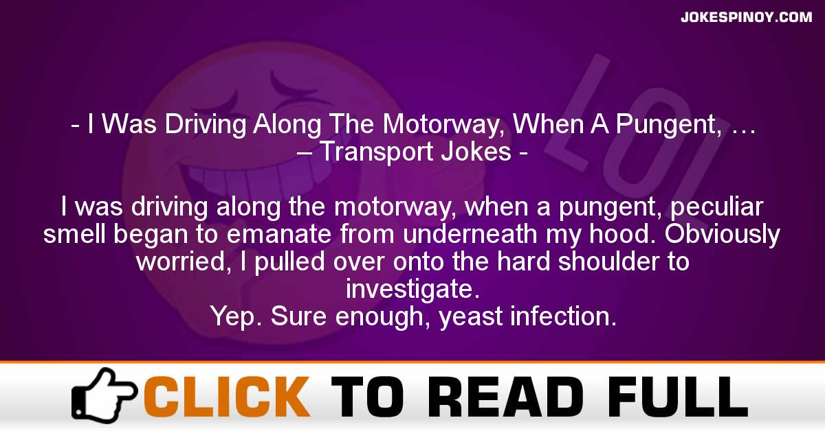 I Was Driving Along The Motorway, When A Pungent, … – Transport Jokes