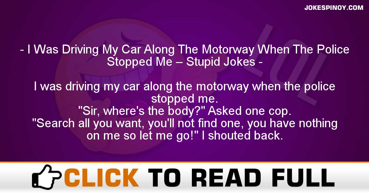 I Was Driving My Car Along The Motorway When The Police Stopped Me – Stupid Jokes